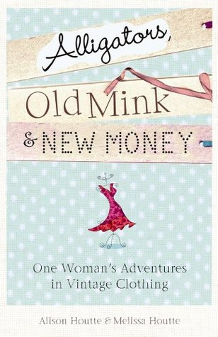 Alligators, Old Mink & New Money: One Womans Adventures in Vintage Clothing Alison Houtte