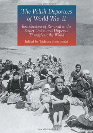 The Polish Deportees Of World War Ii: Recollections Of Removal To The Soviet Union And Dispersal Throughout The World Tadeusz Piotrowski