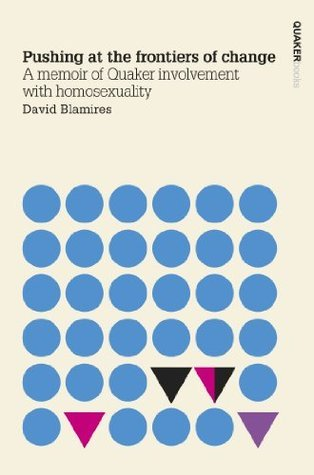 Pushing at the frontiers of change: A memoir of Quaker involvement with homosexuality David Blamires