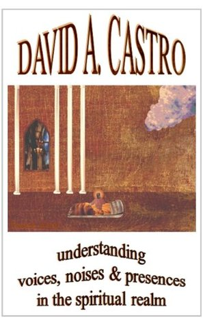 Understanding Voices, Noises & Presences in the Spiritual Realm  by  David A. Castro