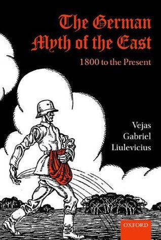 The German Myth of the East: 1800 to the Present Vejas Gabriel Liulevicius