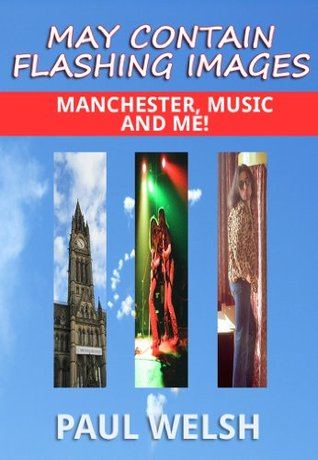 May Contain Flashing Images: Manchester, Music and Me!  by  Paul Welsh