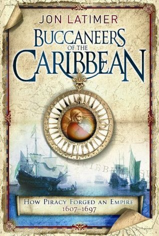 Buccaneers Of The Caribbean: How Piracy Forged An Empire 1607-1697  by  Jon Latimer