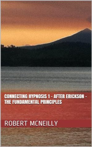 Connecting Hypnosis 1 - After Erickson - The Fundamental Principles Robert McNeilly