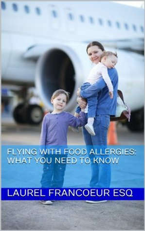 Flying With Food Allergies: What You Need to Know  by  Laurel Francoeur Esq