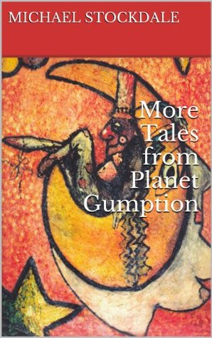 More Tales from Planet Gumption  by  MR Michael Stockdale