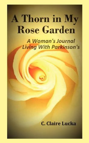 A Thorn in My Rose Garden: A Womans Journal Living With Parkinsons  by  C. Claire Lucka