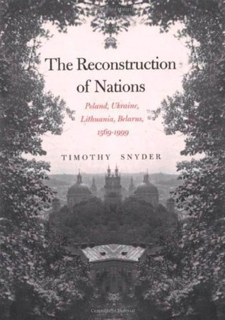 The Reconstruction Of Nations: Poland, Ukraine, Lithuania, Belarus, 1569�1999  by  Timothy Snyder