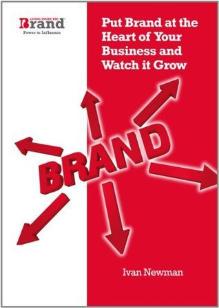 Put Brand at the Heart of Your Business and Watch It Grow Ivan Newman