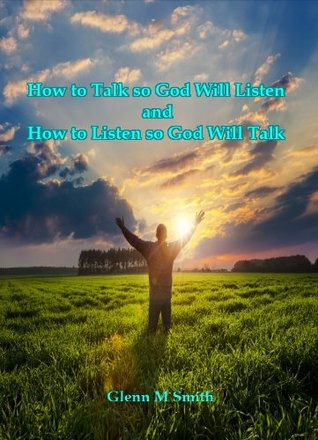 How to Talk so God Will Listen and How to Listen so God Will Talk  by  Glenn M. Smith