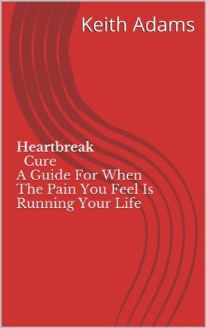 Heartbreak Cure A Guide For When The Pain You Feel Is Running Your Life Keith Adams