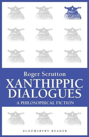 Xanthippic Dialogues: A Philosophical Fiction  by  Roger Scruton