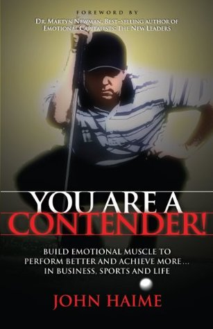 You Are a Contender!: Build Emotional Muscle to Perform Better and Achieve More In Business, Sports and Life John Haime