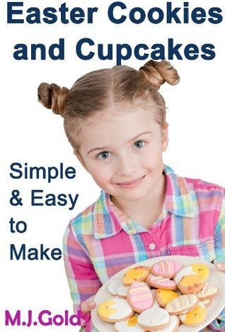 Easter Cookies and Cupcakes - Simple and Easy to Make  by  M.J. Gold