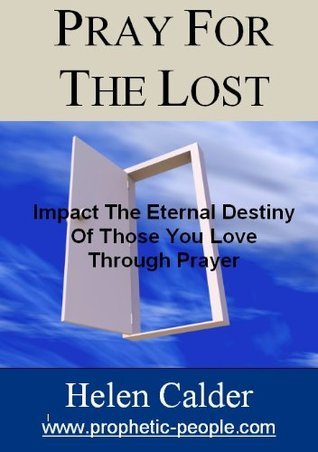 Pray For The Lost: Impact The Eternal Destiny Of Those You  Love Through Prayer Helen Calder