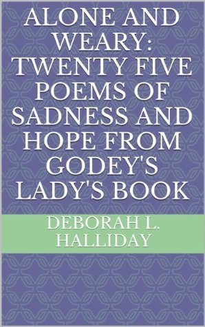 Alone and Weary: Twenty Five poems of Sadness and Hope from Godeys Ladys Book  by  Deborah L. Halliday