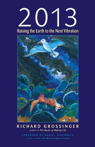 2013: Raising the Earth to the Next Vibration  by  Richard Grossinger