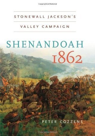 Shenandoah 1862: Stonewall Jacksons  Valley Campaign (Civil War America): Stonewall Jacksons Valley Campaign Peter Cozzens
