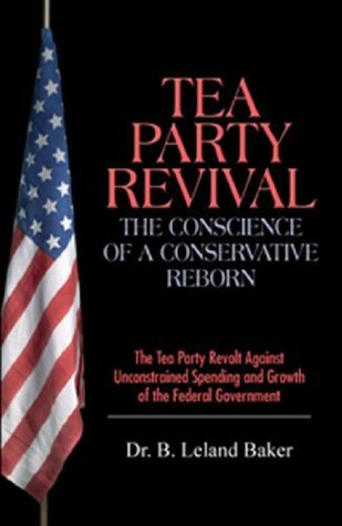 Tea Party Revival - The Conscience of a Conservative Reborn: The Tea Party Revolt Against Unconstrained Spending and Growth of the Federal Government  by  B. Leland Baker