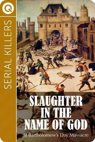 Serial Killers : Slaughter in the name of God - St Bartholomews Day Massacre QUIK ebooks