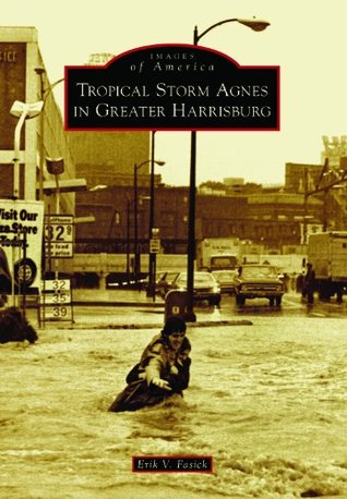 Tropical Storm Agnes in Greater Harrisburg (Images of America  by  Erik V. Fasick