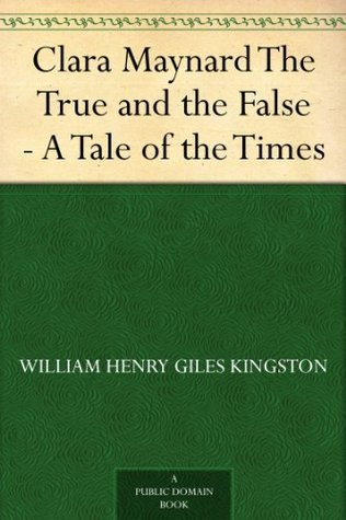 Clara Maynard The True and the False - A Tale of the Times  by  W.H.G. Kingston