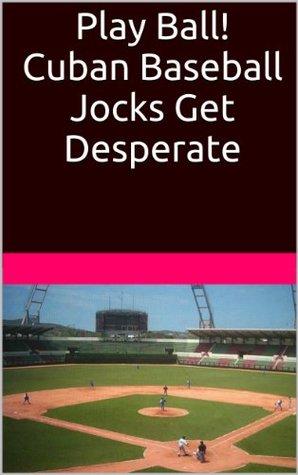 Play Ball!: The Cuban Baseball Jocks of South Florida Get Desperate  by  Hector Bugarro