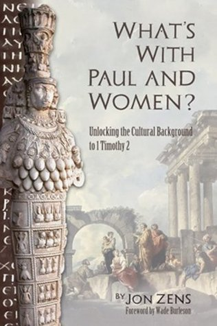 Whats with Paul and Women: Unlocking the Cultural Background to 1 Timothy 2 Jon Zens