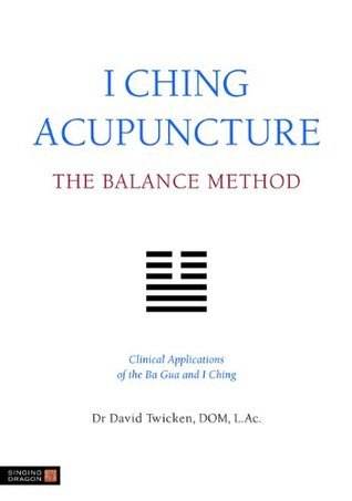 I Ching Acupuncture - The Balance Method: Clinical Applications of the Ba Gua and I Ching  by  David Twicken