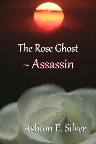 The Rose Ghost ~ Assassin (#3) (The Rose Ghost Series)  by  Ashton E. Silver