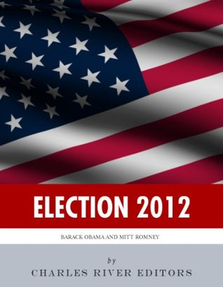 Election 2012: The Lives of Barack Obama and Mitt Romney Charles River Editors