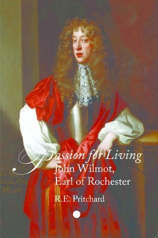 Passion For Living: John Wilmot, Earl of Rochester R.E. Pritchard