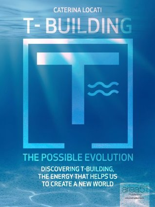 T-Building. The Possible Evolution. Discovering T-Building, The Energy that Helps Us To Create a New World  by  Caterina Locati