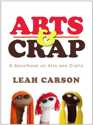 Arts & Crap: A Spoofboook on Arts and Crafts  by  Leah Carson
