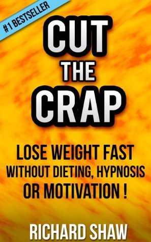 CUT THE CRAP - lose weight fast without dieting, hypnosis OR motivation! (weight loss books) Richard Shaw