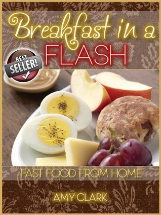 Breakfast in a Flash: Fast Food from Home  by  Amy Clark