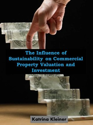 The Influence of Sustainability on Commercial Property Valuation and Investment  by  Katrina Kleiner