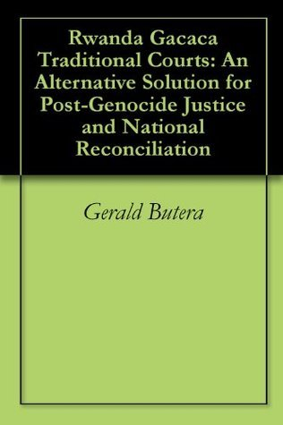 Rwanda Gacaca Traditional Courts: An Alternative Solution for Post-Genocide Justice and National Reconciliation  by  Gerald Butera