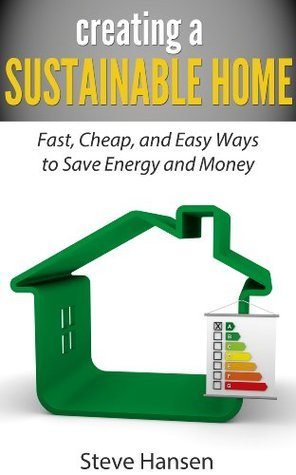 Creating A Sustainable Home: Fast, Cheap, and Easy Ways to Save Energy and Money Steve Hansen