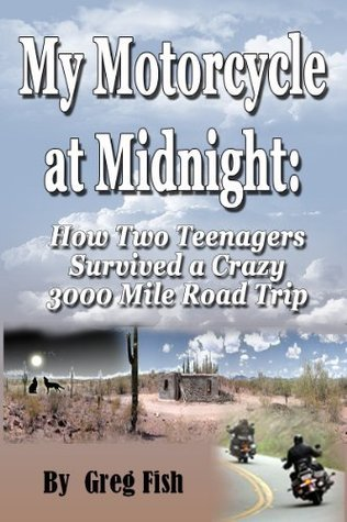 My Motorcycle at Midnight: How Two Teenagers Survived a Crazy 3000 Mile Road Trip  by  Greg Fish