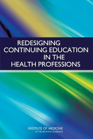 Redesigning Continuing Education in the Health Professions  by  National Research Council