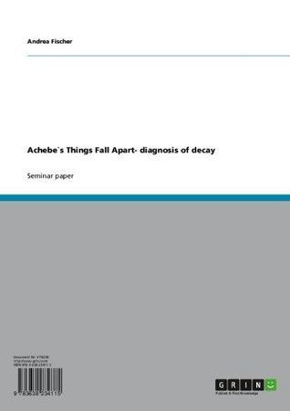 Achebe`s Things Fall Apart- diagnosis of decay  by  Andrea Fischer