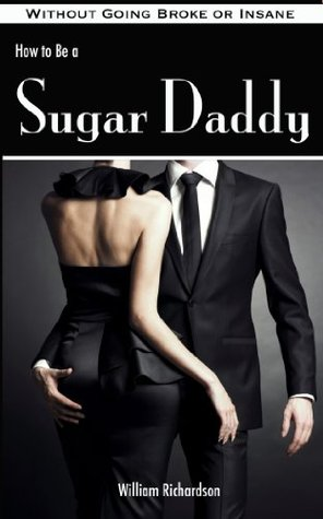 How to Be a Sugar Daddy: The Complete Guide to Living the Sugar Daddy Lifestyle Without Going Broke or Insane  by  William Richardson