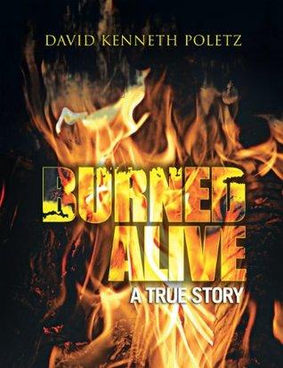 Burned Alive A True Story David Kenneth Poletz