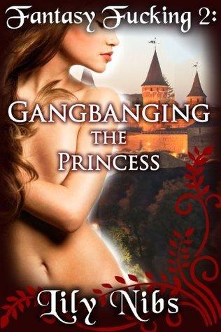 Fantasy Fucking 2: Gangbanging the Princess  by  Lily Nibs