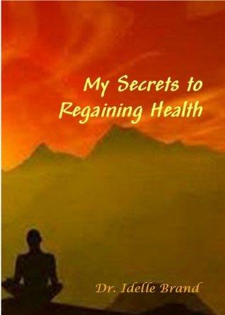 My Secrets to Regaining Health Dr. Idelle Brand