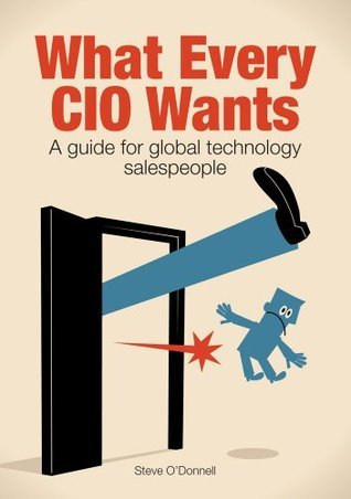 What Every CIO Wants - A Guide for Global Technology Salespeople  by  Stephen ODonnell