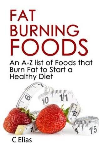 Fat Burning Foods - An A-Z list of Foods that Burn Fat to Start a Healthy Diet C. Elias