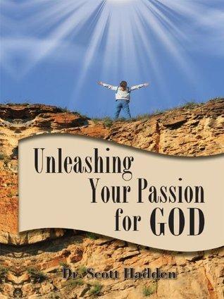 Unleashing Your Passion for God Scott Hadden