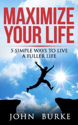 Maximize Your Life: 5 Simple Ways to Improve Your Life  by  John Burke